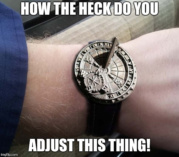 Preoccupying The Masses With Time Change | HOW THE HECK DO YOU ADJUST THIS THING! | image tagged in sundial wrist watch,daylight savings time | made w/ Imgflip meme maker