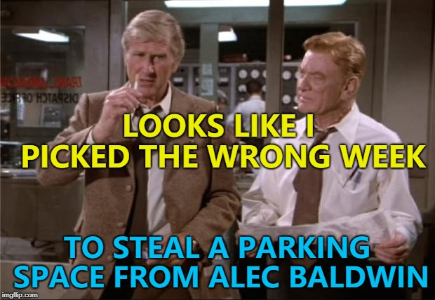 I don't think there would ever be a right week... :) | LOOKS LIKE I PICKED THE WRONG WEEK TO STEAL A PARKING SPACE FROM ALEC BALDWIN | image tagged in airplane wrong week,memes,alec baldwin,road rage | made w/ Imgflip meme maker