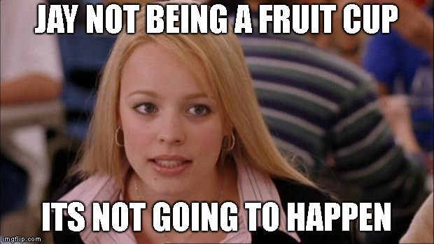 this isnt about me tho | JAY NOT BEING A FRUIT CUP ITS NOT GOING TO HAPPEN | image tagged in memes,its not going to happen | made w/ Imgflip meme maker