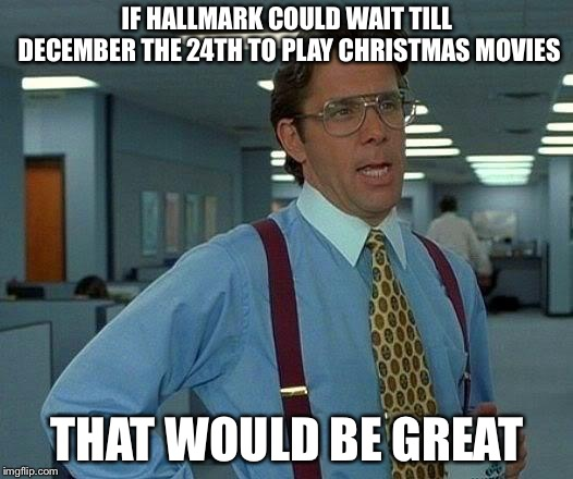 That Would Be Great | IF HALLMARK COULD WAIT TILL DECEMBER THE 24TH TO PLAY CHRISTMAS MOVIES THAT WOULD BE GREAT | image tagged in memes,that would be great | made w/ Imgflip meme maker