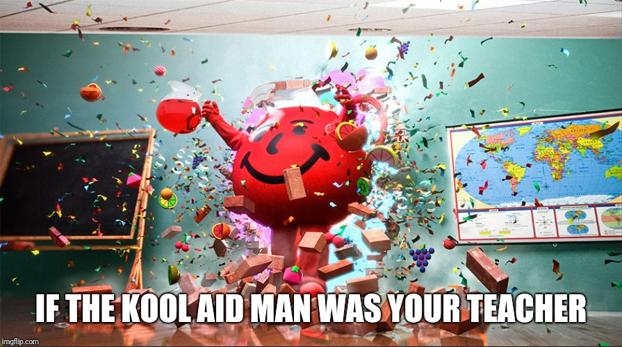 kool aid man | IF THE KOOL AID MAN WAS YOUR TEACHER | image tagged in kool aid man,kool aid,memes | made w/ Imgflip meme maker
