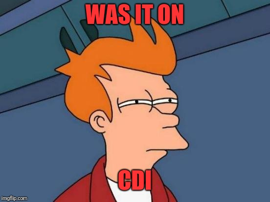 Futurama Fry Meme | WAS IT ON CDI | image tagged in memes,futurama fry | made w/ Imgflip meme maker