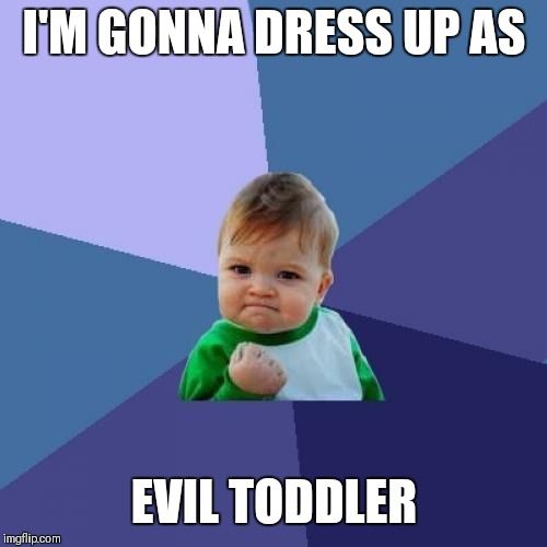 Success Kid Meme | I'M GONNA DRESS UP AS EVIL TODDLER | image tagged in memes,success kid | made w/ Imgflip meme maker