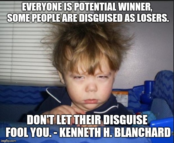 Tired child | EVERYONE IS POTENTIAL WINNER, SOME PEOPLE ARE DISGUISED AS LOSERS. DON'T LET THEIR DISGUISE FOOL YOU. - KENNETH H. BLANCHARD | image tagged in tired child | made w/ Imgflip meme maker