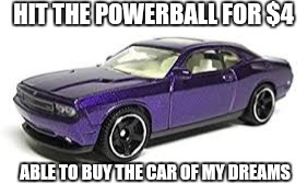 HIT THE POWERBALL FOR $4 ABLE TO BUY THE CAR OF MY DREAMS | image tagged in powerball,lottery,winners,cars | made w/ Imgflip meme maker