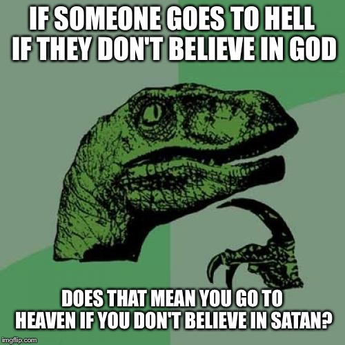 Booooom!!! | IF SOMEONE GOES TO HELL IF THEY DON'T BELIEVE IN GOD DOES THAT MEAN YOU GO TO HEAVEN IF YOU DON'T BELIEVE IN SATAN? | image tagged in memes,philosoraptor | made w/ Imgflip meme maker
