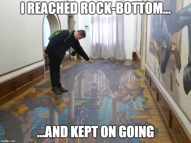illusions | I REACHED ROCK-BOTTOM... ...AND KEPT ON GOING | image tagged in funny memes | made w/ Imgflip meme maker