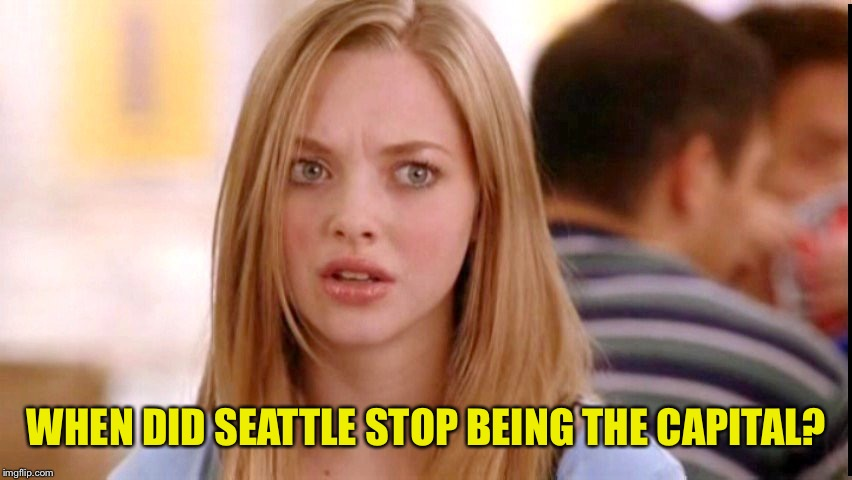 Dumb Blonde | WHEN DID SEATTLE STOP BEING THE CAPITAL? | image tagged in dumb blonde | made w/ Imgflip meme maker