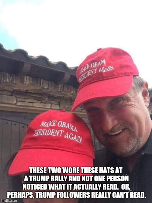 IMPEACHMENT HEARINGS  | THESE TWO WORE THESE HATS AT A TRUMP RALLY AND NOT ONE PERSON NOTICED WHAT IT ACTUALLY READ.  OR, PERHAPS, TRUMP FOLLOWERS REALLY CAN'T READ | image tagged in donald trump | made w/ Imgflip meme maker