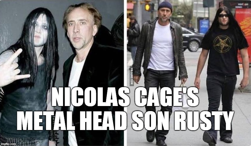 I never knew... | NICOLAS CAGE'S METAL HEAD SON RUSTY | image tagged in nicolas cage,metalhead,metal,father and son,memes | made w/ Imgflip meme maker