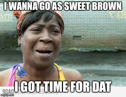 Sweet Brown | I WANNA GO AS SWEET BROWN I GOT TIME FOR DAT | image tagged in sweet brown | made w/ Imgflip meme maker