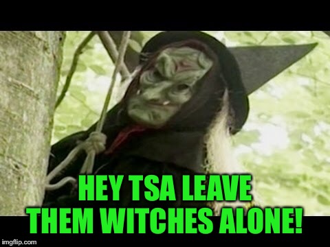 HEY TSA LEAVE THEM WITCHES ALONE! | made w/ Imgflip meme maker