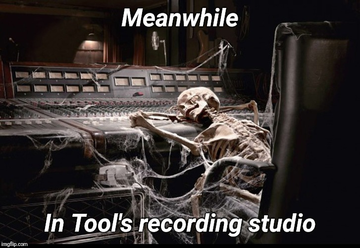 Tool New Album | Meanwhile In Tool's recording studio | image tagged in music,tool,rock and roll,funny memes,justjeff | made w/ Imgflip meme maker
