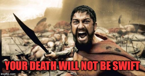 Sparta Leonidas Meme | YOUR DEATH WILL NOT BE SWIFT | image tagged in memes,sparta leonidas | made w/ Imgflip meme maker