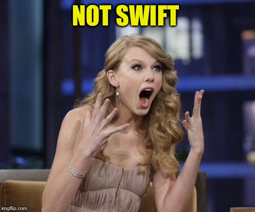 Taylor Swift | NOT SWIFT | image tagged in taylor swift | made w/ Imgflip meme maker
