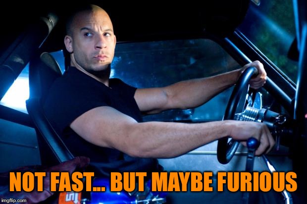 Fast And Furious BRO! | NOT FAST... BUT MAYBE FURIOUS | image tagged in fast and furious bro | made w/ Imgflip meme maker