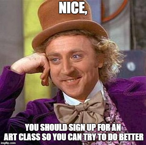 Creepy Condescending Wonka Meme | NICE, YOU SHOULD SIGN UP FOR AN ART CLASS SO YOU CAN TRY TO DO BETTER | image tagged in memes,creepy condescending wonka | made w/ Imgflip meme maker