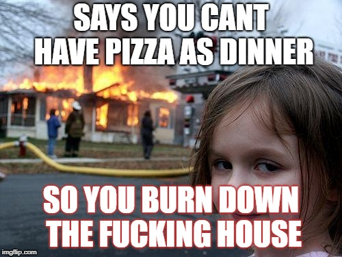 Disaster Girl Meme | SAYS YOU CANT HAVE PIZZA AS DINNER SO YOU BURN DOWN THE F**KING HOUSE | image tagged in memes,disaster girl | made w/ Imgflip meme maker