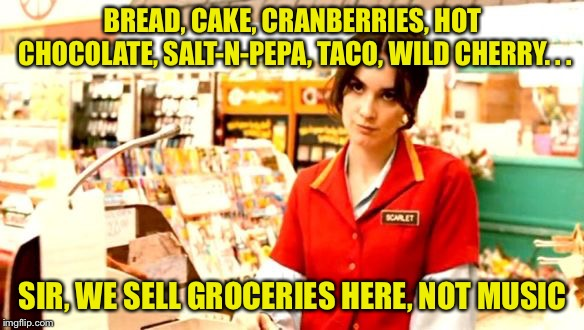 Grumpy Cashier | BREAD, CAKE, CRANBERRIES, HOT CHOCOLATE, SALT-N-PEPA, TACO, WILD CHERRY. . . SIR, WE SELL GROCERIES HERE, NOT MUSIC | image tagged in grumpy cashier | made w/ Imgflip meme maker