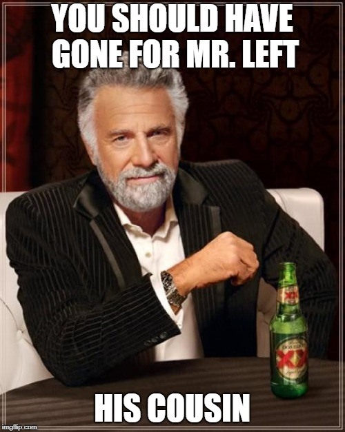 The Most Interesting Man In The World Meme | YOU SHOULD HAVE GONE FOR MR. LEFT HIS COUSIN | image tagged in memes,the most interesting man in the world | made w/ Imgflip meme maker