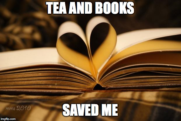 books | TEA AND BOOKS SAVED ME | image tagged in books | made w/ Imgflip meme maker