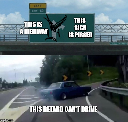 Left Exit 12 Off Ramp Meme | THIS IS A HIGHWAY THIS SIGN IS PISSED THIS RETARD CAN'T DRIVE | image tagged in memes,left exit 12 off ramp | made w/ Imgflip meme maker