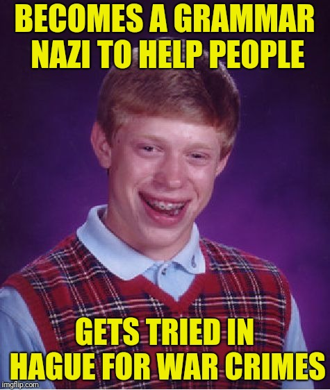 Bad Luck Brian Meme | BECOMES A GRAMMAR NAZI TO HELP PEOPLE GETS TRIED IN HAGUE FOR WAR CRIMES | image tagged in memes,bad luck brian | made w/ Imgflip meme maker