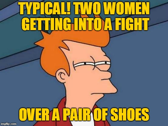 Futurama Fry Meme | TYPICAL! TWO WOMEN GETTING INTO A FIGHT OVER A PAIR OF SHOES | image tagged in memes,futurama fry | made w/ Imgflip meme maker