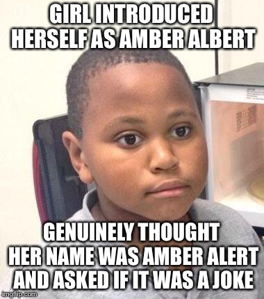 Minor Mistake Marvin Meme | GIRL INTRODUCED HERSELF AS AMBER ALBERT GENUINELY THOUGHT HER NAME WAS AMBER ALERT AND ASKED IF IT WAS A JOKE | image tagged in memes,minor mistake marvin | made w/ Imgflip meme maker
