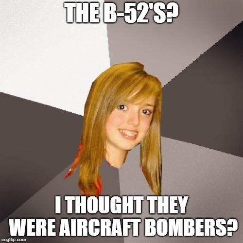 Musically Oblivious 8th Grader Meme | THE B-52'S? I THOUGHT THEY WERE AIRCRAFT BOMBERS? | image tagged in memes,musically oblivious 8th grader | made w/ Imgflip meme maker