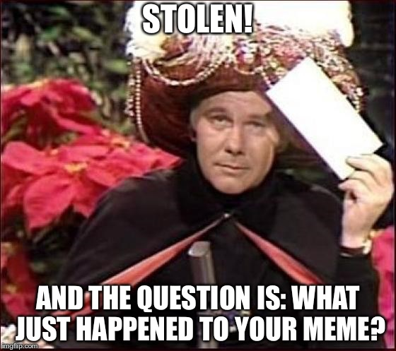 Envelope please | STOLEN! AND THE QUESTION IS: WHAT JUST HAPPENED TO YOUR MEME? | image tagged in carnak,johnny carson,stolen meme | made w/ Imgflip meme maker