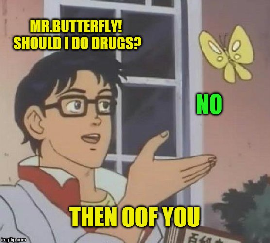 Is This A Pigeon Meme | MR.BUTTERFLY! SHOULD I DO DRUGS? NO THEN OOF YOU | image tagged in memes,is this a pigeon | made w/ Imgflip meme maker