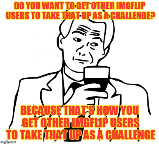 true story | DO YOU WANT TO GET OTHER IMGFLIP USERS TO TAKE THAT UP AS A CHALLENGE? BECAUSE THAT'S HOW YOU GET OTHER IMGFLIP USERS TO TAKE THAT UP AS A C | image tagged in true story | made w/ Imgflip meme maker