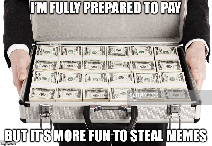 Briefcase Full of Money | I'M FULLY PREPARED TO PAY BUT IT'S MORE FUN TO STEAL MEMES | image tagged in briefcase full of money | made w/ Imgflip meme maker