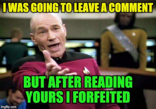 Picard Wtf Meme | I WAS GOING TO LEAVE A COMMENT BUT AFTER READING YOURS I FORFEITED | image tagged in memes,picard wtf | made w/ Imgflip meme maker