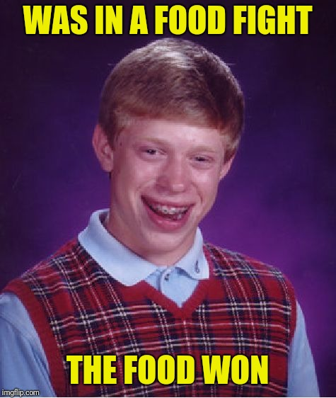 Thanksgiving is next week. I don't think Brian will be coming to my house | WAS IN A FOOD FIGHT THE FOOD WON | image tagged in memes,bad luck brian,food fight | made w/ Imgflip meme maker