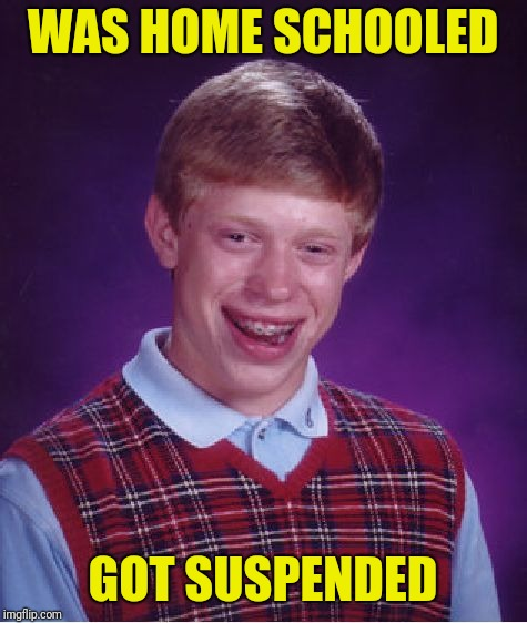 Bad Luck Brian Meme | WAS HOME SCHOOLED GOT SUSPENDED | image tagged in memes,bad luck brian | made w/ Imgflip meme maker