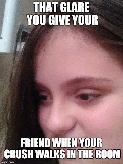 Dank memes & | THAT GLARE YOU GIVE YOUR FRIEND WHEN YOUR CRUSH WALKS IN THE ROOM | image tagged in dank | made w/ Imgflip meme maker