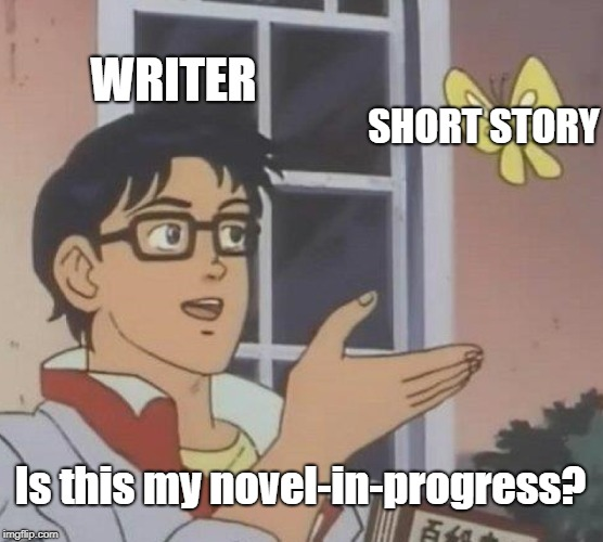 Is This A Pigeon Meme | WRITER SHORT STORY Is this my novel-in-progress? | image tagged in memes,is this a pigeon | made w/ Imgflip meme maker