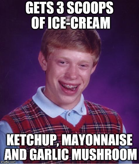 Bad Luck Brian Meme | GETS 3 SCOOPS OF ICE-CREAM KETCHUP, MAYONNAISE AND GARLIC MUSHROOM | image tagged in memes,bad luck brian | made w/ Imgflip meme maker