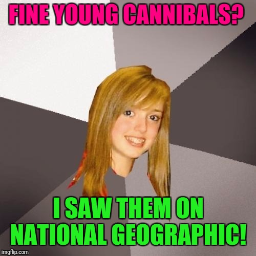 Musically Oblivious 8th Grader Meme | FINE YOUNG CANNIBALS? I SAW THEM ON NATIONAL GEOGRAPHIC! | image tagged in memes,musically oblivious 8th grader | made w/ Imgflip meme maker