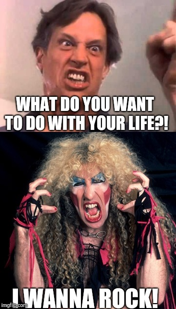 When someone asks me the magic question! | WHAT DO YOU WANT TO DO WITH YOUR LIFE?! I WANNA ROCK! | image tagged in twisted sister,rock,music,meme | made w/ Imgflip meme maker
