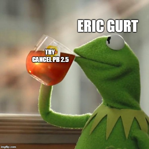 But That's None Of My Business Meme | TRY CANCEL PB 2.5 ERIC GURT | image tagged in memes,but thats none of my business,kermit the frog | made w/ Imgflip meme maker