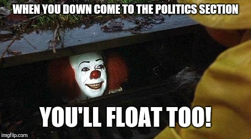 pennywise | WHEN YOU DOWN COME TO THE POLITICS SECTION YOU'LL FLOAT TOO! | image tagged in pennywise | made w/ Imgflip meme maker
