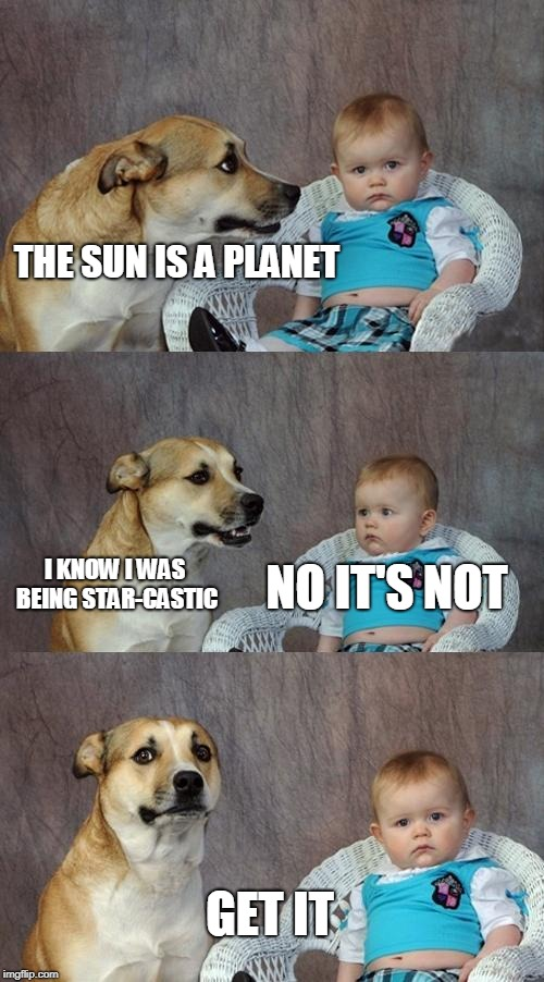 star-castic | THE SUN IS A PLANET NO IT'S NOT I KNOW I WAS BEING STAR-CASTIC GET IT | image tagged in memes,dad joke dog | made w/ Imgflip meme maker