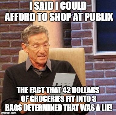 Maury Lie Detector Meme | I SAID I COULD AFFORD TO SHOP AT PUBLIX THE FACT THAT 42 DOLLARS OF GROCERIES FIT INTO 3 BAGS DETERMINED THAT WAS A LIE! | image tagged in memes,maury lie detector | made w/ Imgflip meme maker