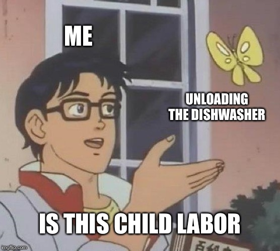 Is This A Pigeon Meme | ME UNLOADING THE DISHWASHER IS THIS CHILD LABOR | image tagged in memes,is this a pigeon | made w/ Imgflip meme maker