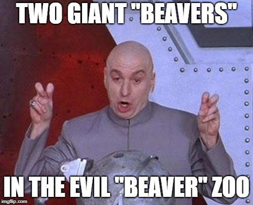 "Dr Evil Laser Meme |  TWO GIANT ""BEAVERS""; IN THE EVIL ""BEAVER"" ZOO 