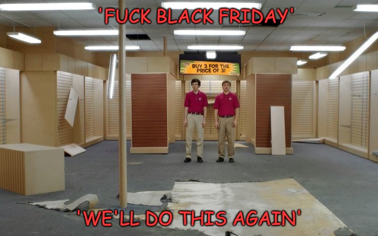 'F**K BLACK FRIDAY' 'WE'LL DO THIS AGAIN' | made w/ Imgflip meme maker