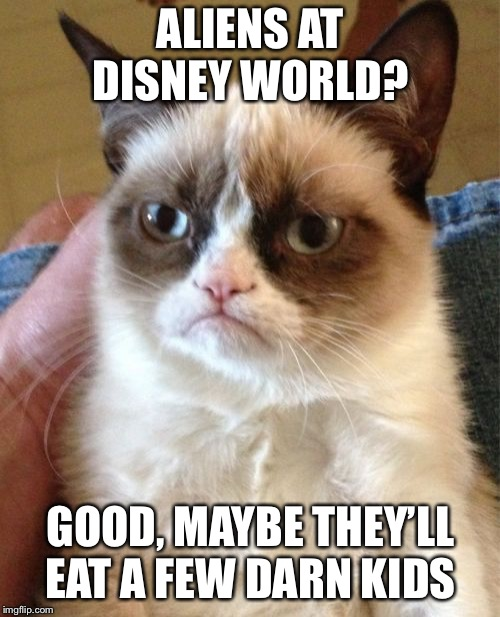 Grumpy Cat Meme | ALIENS AT DISNEY WORLD? GOOD, MAYBE THEY'LL EAT A FEW DARN KIDS | image tagged in memes,grumpy cat | made w/ Imgflip meme maker